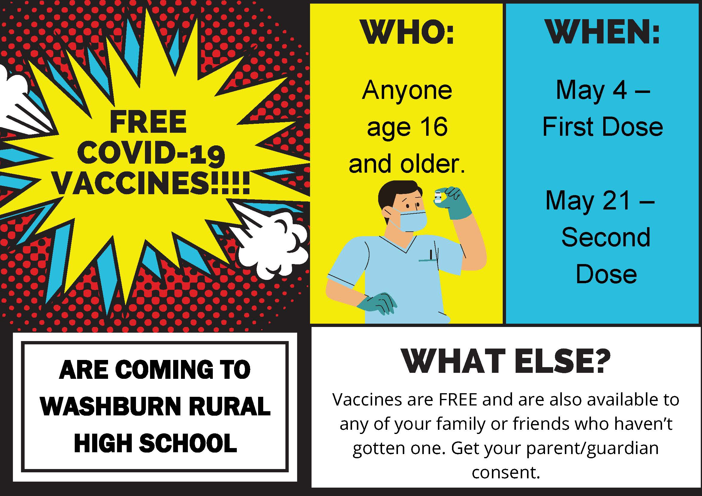Free COVID-19 Vaccines are coming to Washburn Rural High School! Who: Anyone age 16 and older. When: First dose is May 4 and second dose is May 21. Vaccines are free and are also available to any of your family or friends who haven't gotten one. Get your parent/guardian consent.